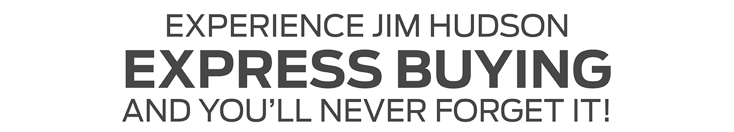EXPERIENCE JIM HUDSON EXPRESS BUYING AND YOU'LL NEVER FORGET IT!